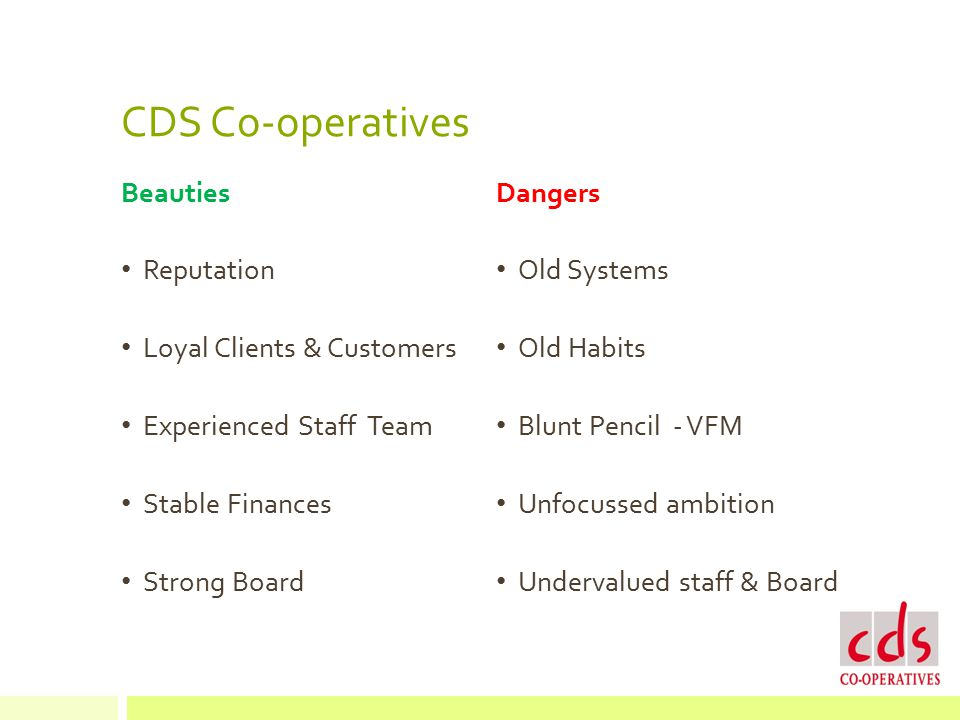 CDS Co-operatives Beauties Reputation Loyal Clients & Customers Experienced Staff Team Stable Finances Strong Board Dangers Old Systems Old Habits Blunt Pencil - VFM Unfocussed ambition Undervalued staff & Board