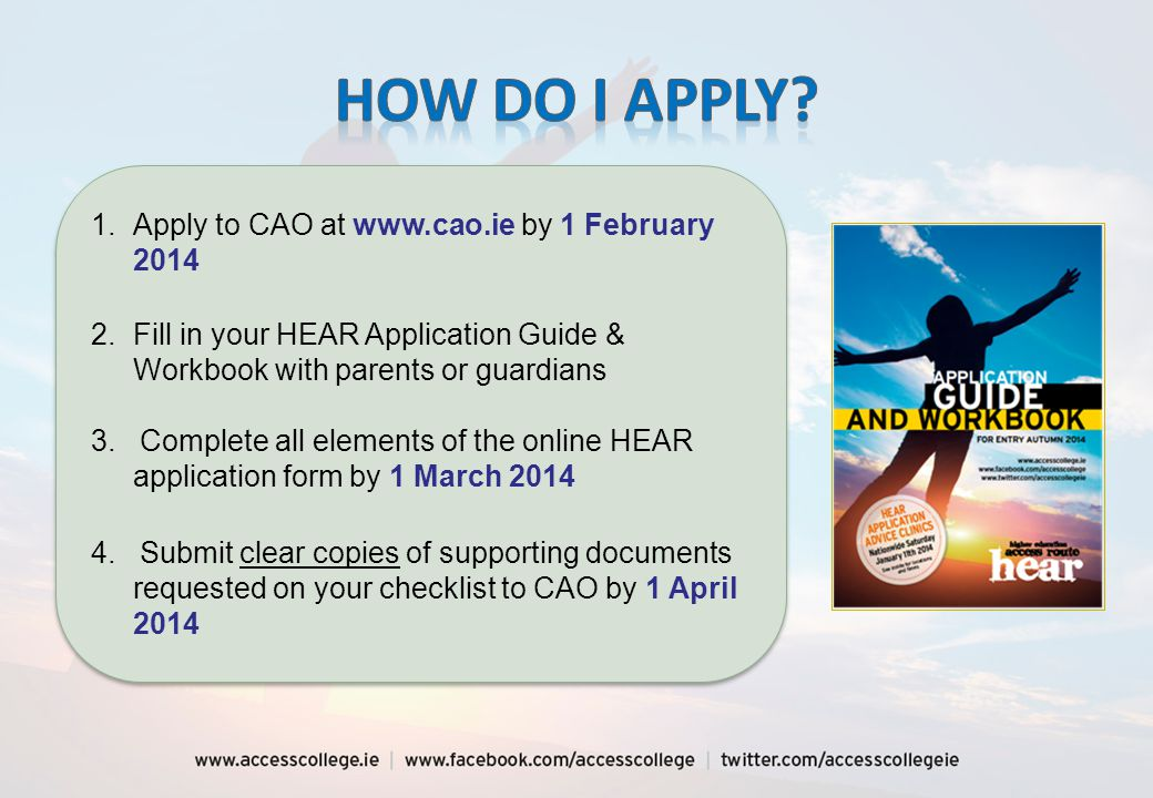 1.Apply to CAO at www.cao.ie by 1 February 2014 2.Fill in your HEAR Application Guide & Workbook with parents or guardians 3.