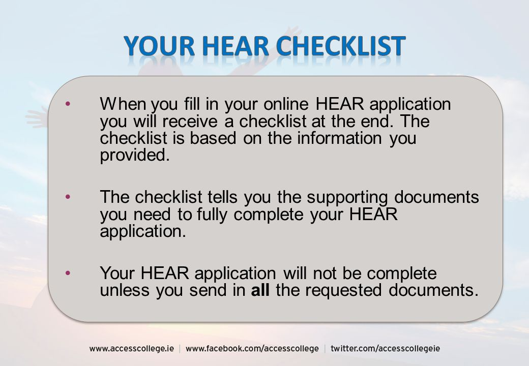 When you fill in your online HEAR application you will receive a checklist at the end. The checklist is based on the information you provided. The che