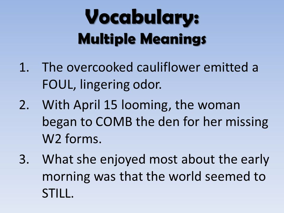 1.The overcooked cauliflower emitted a FOUL, lingering odor. 2.With April 15 looming, the woman began to COMB the den for her missing W2 forms. 3.What