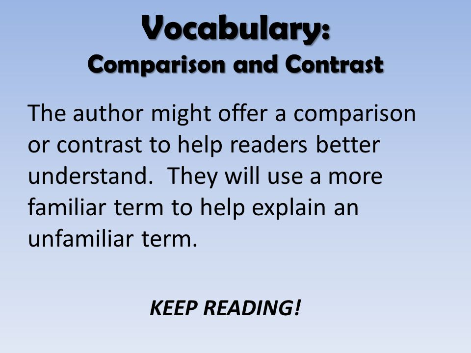 The author might offer a comparison or contrast to help readers better understand. They will use a more familiar term to help explain an unfamiliar te