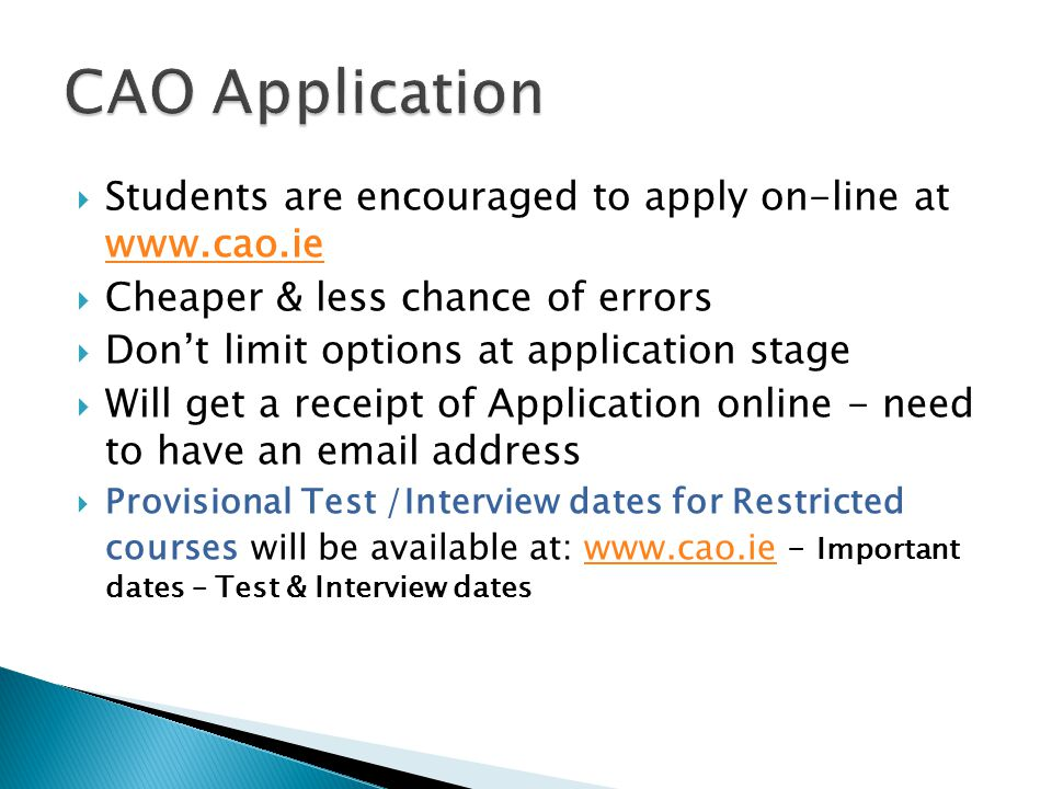  Students are encouraged to apply on-line at www.cao.ie www.cao.ie  Cheaper & less chance of errors  Don't limit options at application stage  Will get a receipt of Application online - need to have an email address  Provisional Test /Interview dates for Restricted courses will be available at: www.cao.ie – Important dates – Test & Interview dateswww.cao.ie