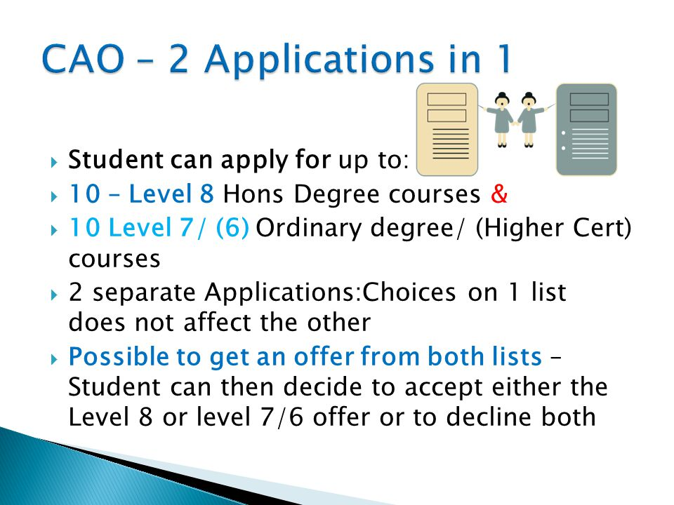  Student can apply for up to:  10 – Level 8 Hons Degree courses &  10 Level 7/ (6) Ordinary degree/ (Higher Cert) courses  2 separate Applications:Choices on 1 list does not affect the other  Possible to get an offer from both lists – Student can then decide to accept either the Level 8 or level 7/6 offer or to decline both