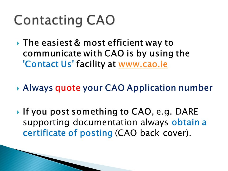  The easiest & most efficient way to communicate with CAO is by using the Contact Us facility at www.cao.iewww.cao.ie  Always quote your CAO Application number  If you post something to CAO, e.g.