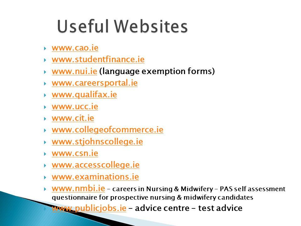  www.cao.ie www.cao.ie  www.studentfinance.ie www.studentfinance.ie  www.nui.ie (language exemption forms) www.nui.ie  www.careersportal.ie www.careersportal.ie  www.qualifax.ie www.qualifax.ie  www.ucc.ie www.ucc.ie  www.cit.ie www.cit.ie  www.collegeofcommerce.ie www.collegeofcommerce.ie  www.stjohnscollege.ie www.stjohnscollege.ie  www.csn.ie www.csn.ie  www.accesscollege.ie www.accesscollege.ie  www.examinations.ie www.examinations.ie  www.nmbi.ie – careers in Nursing & Midwifery – PAS self assessment questionnaire for prospective nursing & midwifery candidates www.nmbi.ie  www.publicjobs.ie – advice centre – test advice www.publicjobs.ie