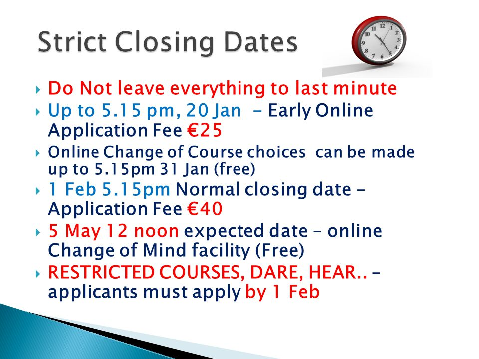  Do Not leave everything to last minute  Up to 5.15 pm, 20 Jan - Early Online Application Fee €25  Online Change of Course choices can be made up to 5.15pm 31 Jan (free)  1 Feb 5.15pm Normal closing date - Application Fee €40  5 May 12 noon expected date – online Change of Mind facility (Free)  RESTRICTED COURSES, DARE, HEAR..