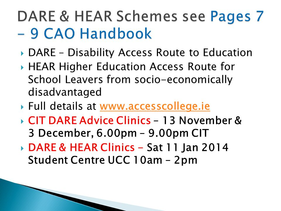  DARE – Disability Access Route to Education  HEAR Higher Education Access Route for School Leavers from socio-economically disadvantaged  Full details at www.accesscollege.iewww.accesscollege.ie  CIT DARE Advice Clinics – 13 November & 3 December, 6.00pm – 9.00pm CIT  DARE & HEAR Clinics - Sat 11 Jan 2014 Student Centre UCC 10am – 2pm