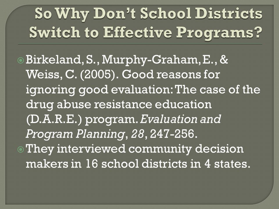  Birkeland, S., Murphy-Graham, E., & Weiss, C. (2005). Good reasons for ignoring good evaluation: The case of the drug abuse resistance education (D.