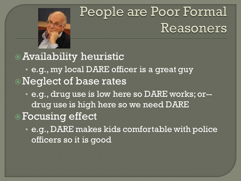  Availability heuristic e.g., my local DARE officer is a great guy  Neglect of base rates e.g., drug use is low here so DARE works; or-- drug use is high here so we need DARE  Focusing effect e.g., DARE makes kids comfortable with police officers so it is good