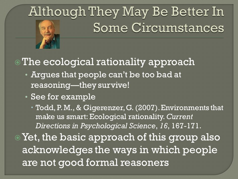  The ecological rationality approach Argues that people can't be too bad at reasoning—they survive.