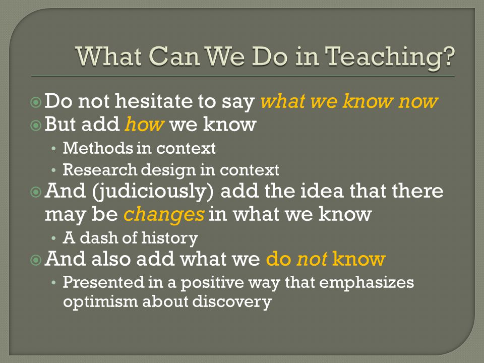  Do not hesitate to say what we know now  But add how we know Methods in context Research design in context  And (judiciously) add the idea that there may be changes in what we know A dash of history  And also add what we do not know Presented in a positive way that emphasizes optimism about discovery