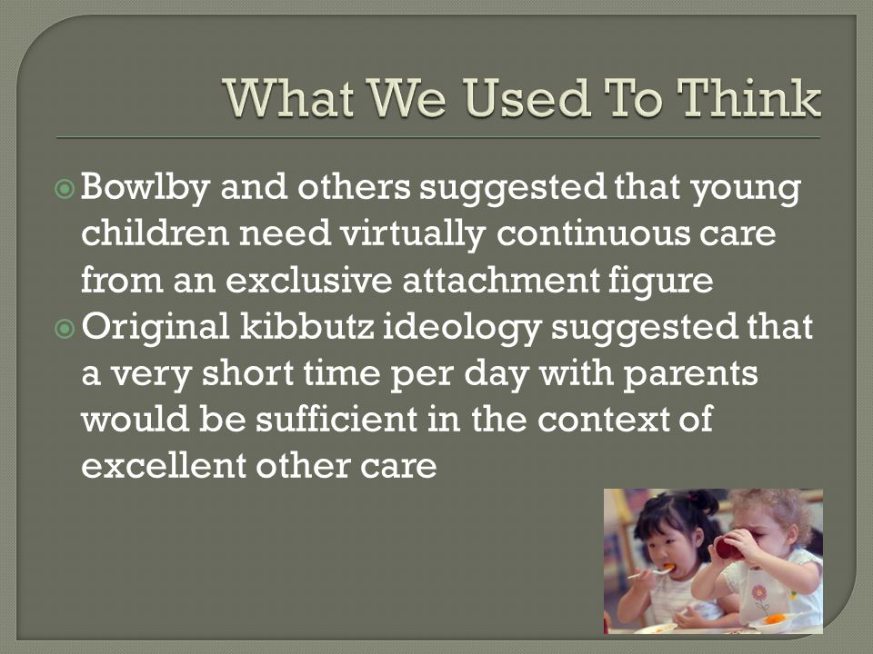  Bowlby and others suggested that young children need virtually continuous care from an exclusive attachment figure  Original kibbutz ideology suggested that a very short time per day with parents would be sufficient in the context of excellent other care