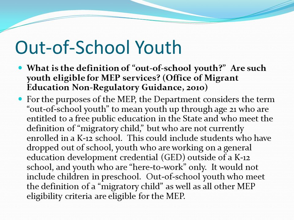 "Out-of-School Youth What is the definition of ""out-of-school youth?"" Are such youth eligible for MEP services? (Office of Migrant Education Non-Regula"