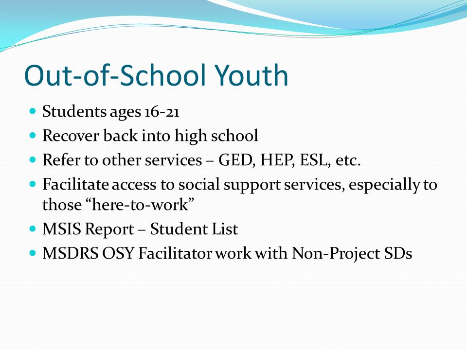 Out-of-School Youth Students ages 16-21 Recover back into high school Refer to other services – GED, HEP, ESL, etc. Facilitate access to social suppor
