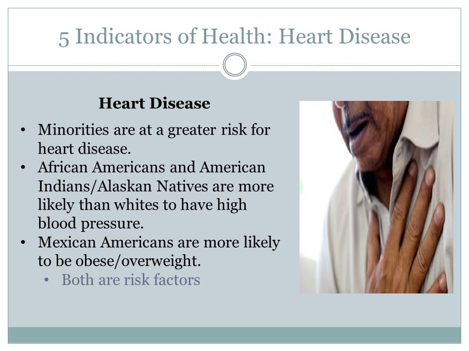 5 Indicators of Health: Heart Disease Heart Disease Minorities are at a greater risk for heart disease.