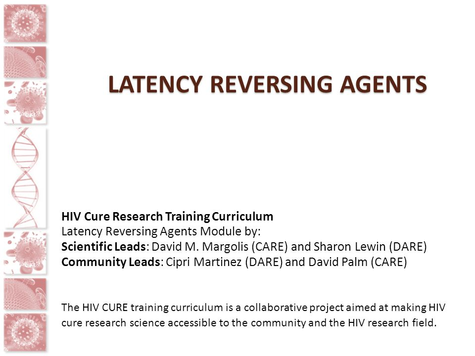 LATENCY REVERSING AGENTS HIV Cure Research Training Curriculum Latency Reversing Agents Module by: Scientific Leads: David M. Margolis (CARE) and Shar