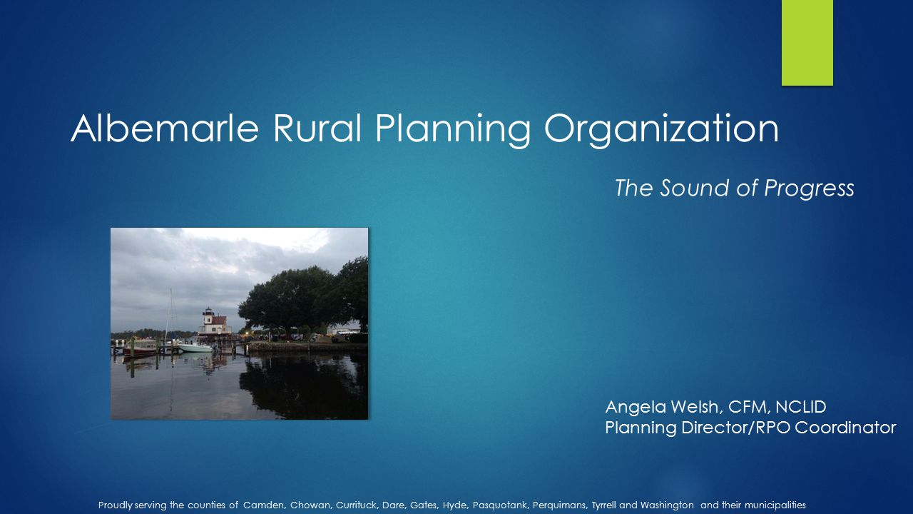 Albemarle Rural Planning Organization Proudly serving the counties of Camden, Chowan, Currituck, Dare, Gates, Hyde, Pasquotank, Perquimans, Tyrrell and Washington and their municipalities Angela Welsh, CFM, NCLID Planning Director/RPO Coordinator The Sound of Progress
