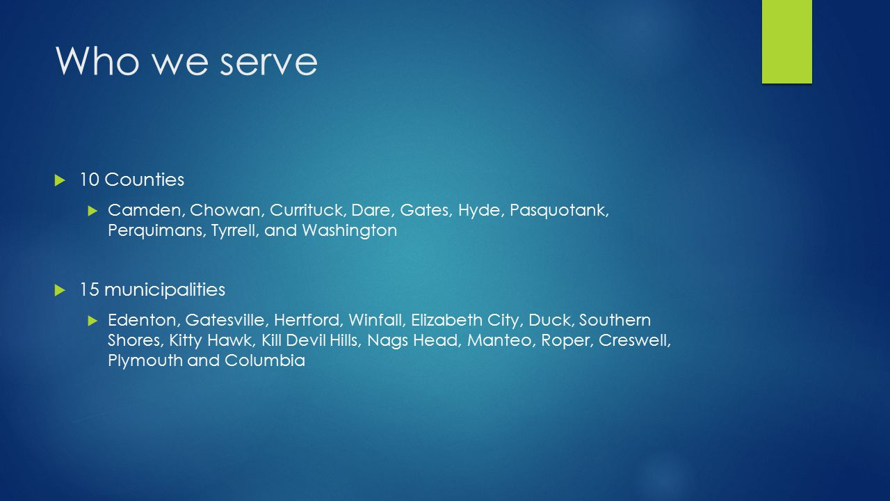 Who we serve  10 Counties  Camden, Chowan, Currituck, Dare, Gates, Hyde, Pasquotank, Perquimans, Tyrrell, and Washington  15 municipalities  Edenton, Gatesville, Hertford, Winfall, Elizabeth City, Duck, Southern Shores, Kitty Hawk, Kill Devil Hills, Nags Head, Manteo, Roper, Creswell, Plymouth and Columbia