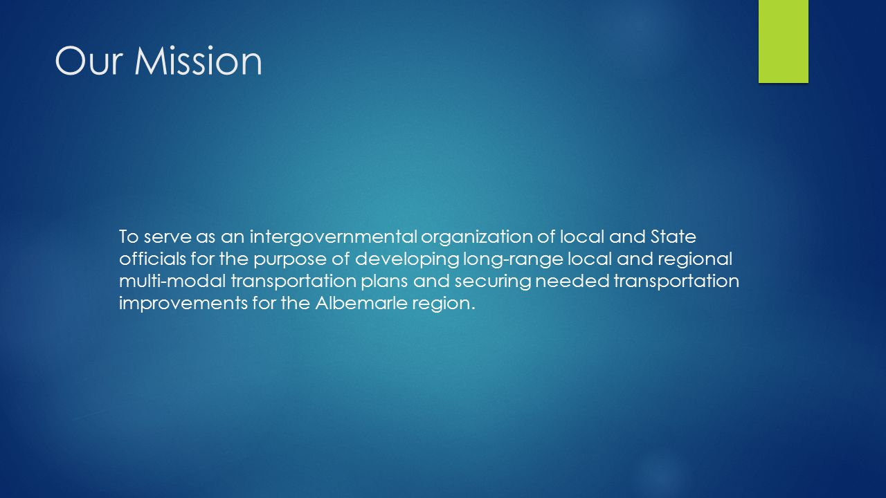 Our Mission To serve as an intergovernmental organization of local and State officials for the purpose of developing long-range local and regional multi-modal transportation plans and securing needed transportation improvements for the Albemarle region.