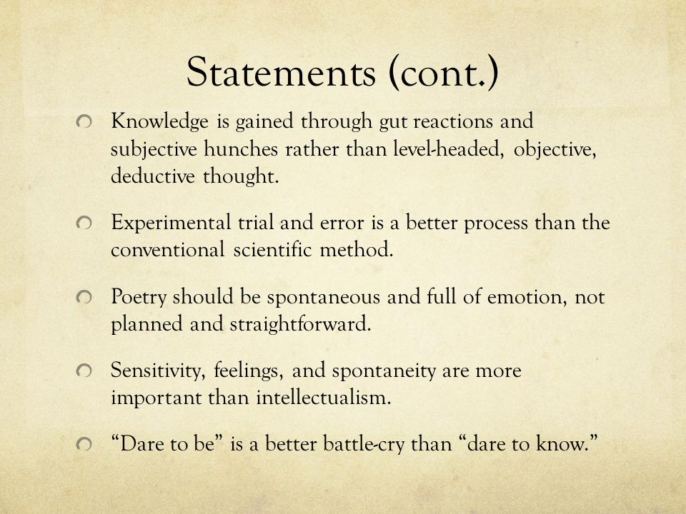 Statements (cont.) Knowledge is gained through gut reactions and subjective hunches rather than level-headed, objective, deductive thought. Experiment