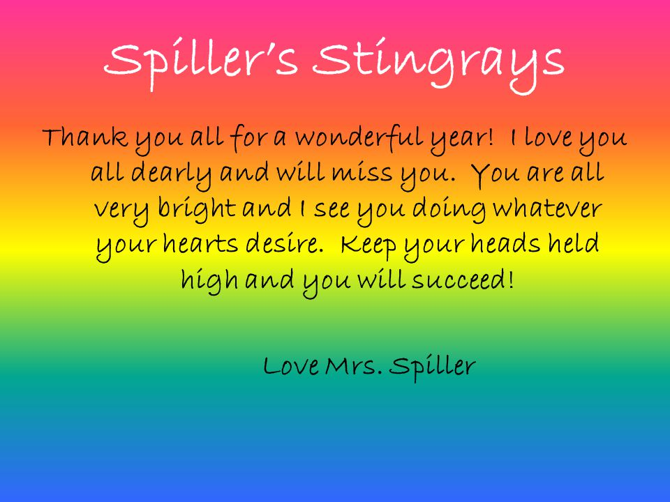 Spiller's Stingrays Thank you all for a wonderful year! I love you all dearly and will miss you. You are all very bright and I see you doing whatever