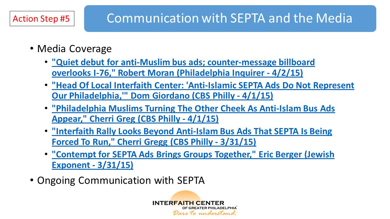 Communication with SEPTA and the Media Action Step #5 Media Coverage Quiet debut for anti-Muslim bus ads; counter-message billboard overlooks I-76, Robert Moran (Philadelphia Inquirer - 4/2/15) Quiet debut for anti-Muslim bus ads; counter-message billboard overlooks I-76, Robert Moran (Philadelphia Inquirer - 4/2/15) Head Of Local Interfaith Center: Anti-Islamic SEPTA Ads Do Not Represent Our Philadelphia, Dom Giordano (CBS Philly - 4/1/15) Head Of Local Interfaith Center: Anti-Islamic SEPTA Ads Do Not Represent Our Philadelphia, Dom Giordano (CBS Philly - 4/1/15) Philadelphia Muslims Turning The Other Cheek As Anti-Islam Bus Ads Appear, Cherri Greg (CBS Philly - 4/1/15) Philadelphia Muslims Turning The Other Cheek As Anti-Islam Bus Ads Appear, Cherri Greg (CBS Philly - 4/1/15) Interfaith Rally Looks Beyond Anti-Islam Bus Ads That SEPTA Is Being Forced To Run, Cherri Gregg (CBS Philly - 3/31/15) Interfaith Rally Looks Beyond Anti-Islam Bus Ads That SEPTA Is Being Forced To Run, Cherri Gregg (CBS Philly - 3/31/15) Contempt for SEPTA Ads Brings Groups Together, Eric Berger (Jewish Exponent - 3/31/15) Contempt for SEPTA Ads Brings Groups Together, Eric Berger (Jewish Exponent - 3/31/15) Ongoing Communication with SEPTA