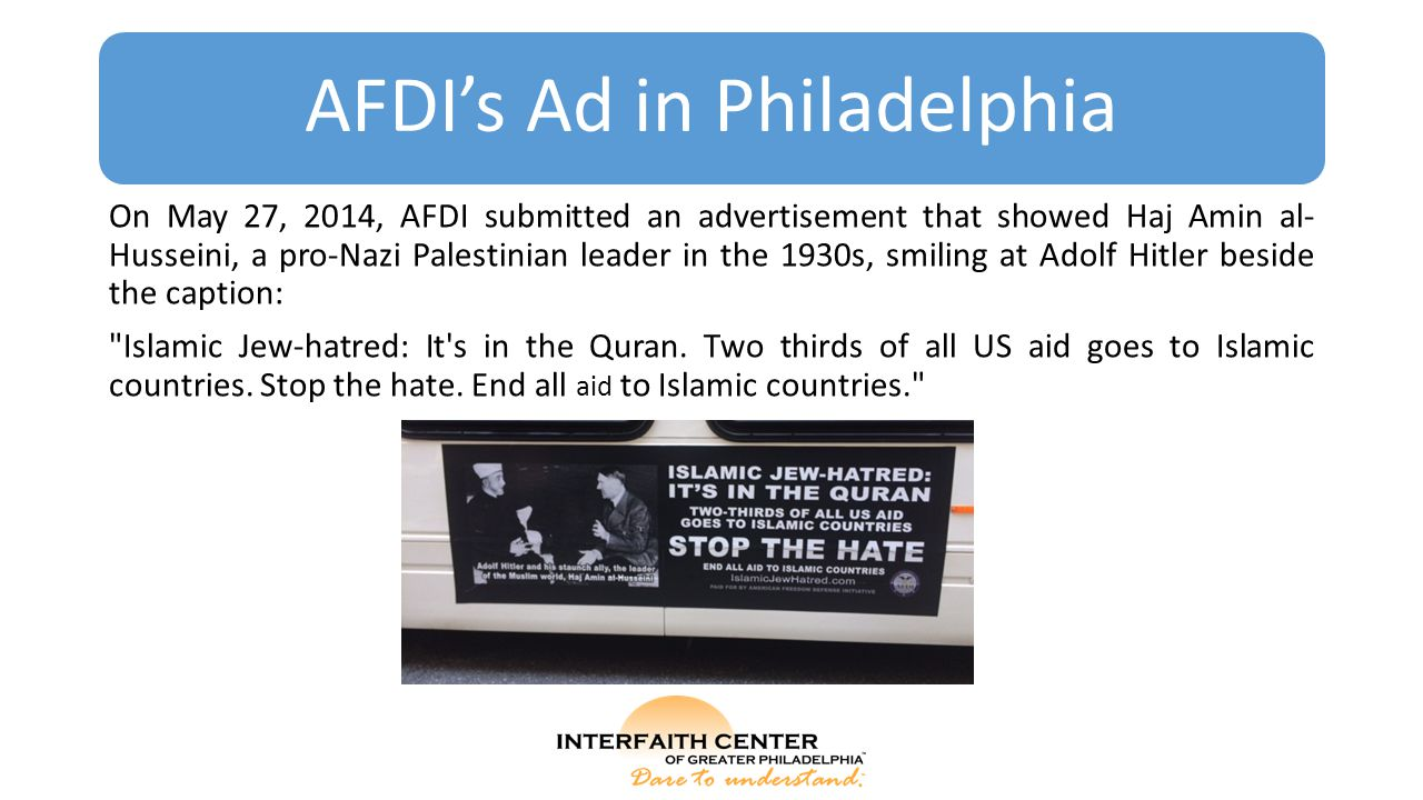 On May 27, 2014, AFDI submitted an advertisement that showed Haj Amin al- Husseini, a pro-Nazi Palestinian leader in the 1930s, smiling at Adolf Hitler beside the caption: Islamic Jew-hatred: It s in the Quran.