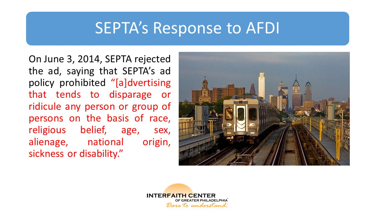"SEPTA's Response to AFDI On June 3, 2014, SEPTA rejected the ad, saying that SEPTA's ad policy prohibited ""[a]dvertising that tends to disparage or ri"