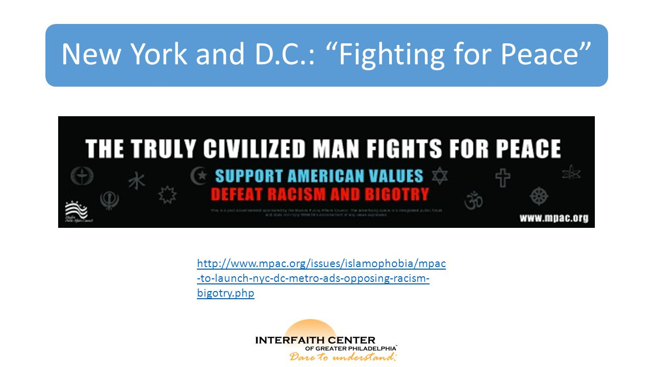 New York and D.C.: Fighting for Peace http://www.mpac.org/issues/islamophobia/mpac -to-launch-nyc-dc-metro-ads-opposing-racism- bigotry.php