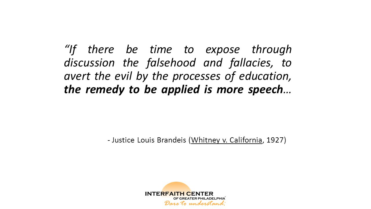If there be time to expose through discussion the falsehood and fallacies, to avert the evil by the processes of education, the remedy to be applied is more speech… - Justice Louis Brandeis (Whitney v.