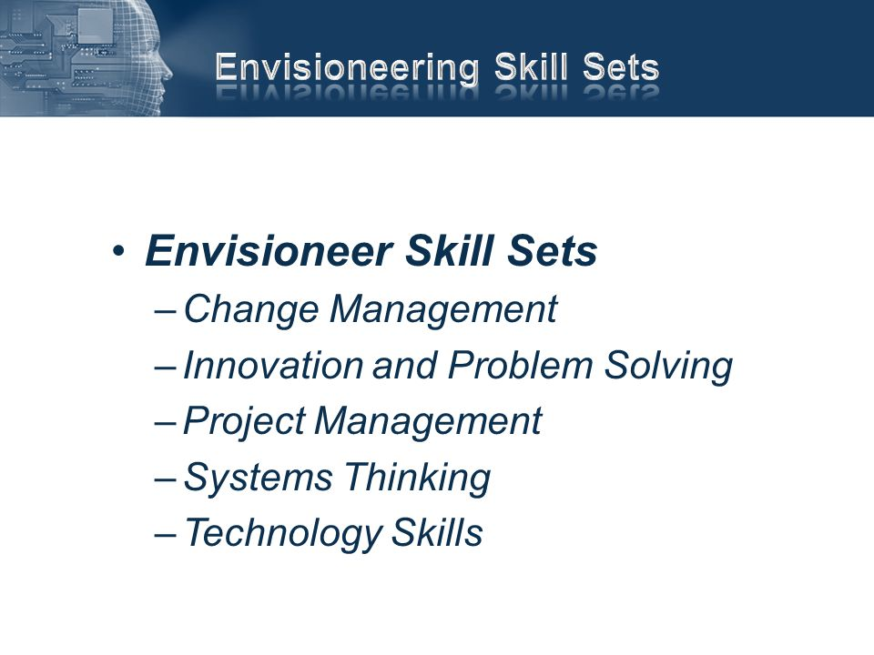 Envisioneer Skill Sets –Change Management –Innovation and Problem Solving –Project Management –Systems Thinking –Technology Skills