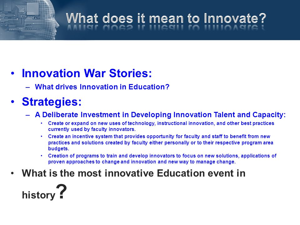 Innovation War Stories: –What drives Innovation in Education? Strategies: –A Deliberate Investment in Developing Innovation Talent and Capacity: Creat
