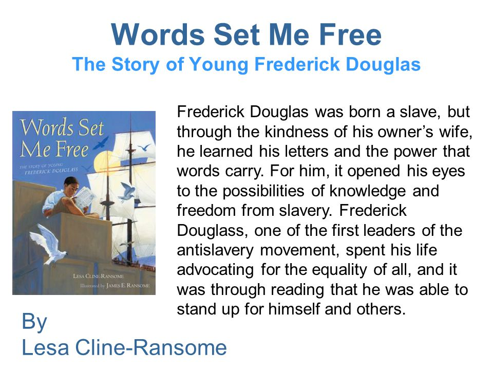 Words Set Me Free The Story of Young Frederick Douglas Frederick Douglas was born a slave, but through the kindness of his owner's wife, he learned his letters and the power that words carry.