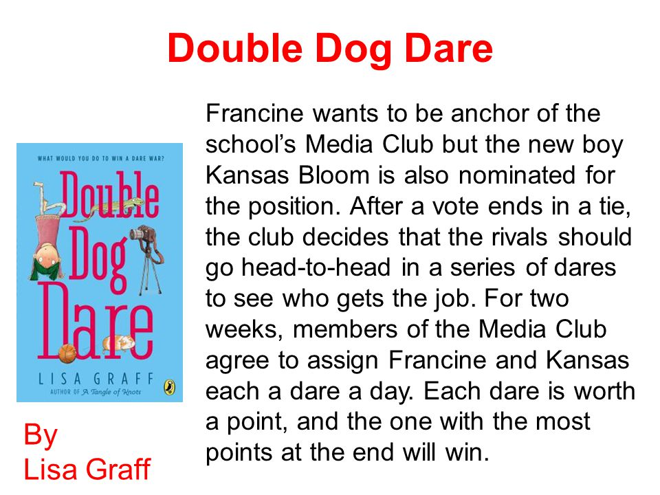 Double Dog Dare By Lisa Graff Francine wants to be anchor of the school's Media Club but the new boy Kansas Bloom is also nominated for the position.