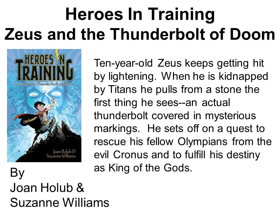 Heroes In Training Zeus and the Thunderbolt of Doom By Joan Holub & Suzanne Williams Ten-year-old Zeus keeps getting hit by lightening.