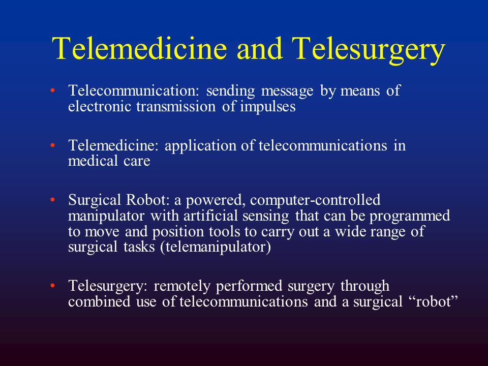 Telemedicine and Telesurgery Telecommunication: sending message by means of electronic transmission of impulses Telemedicine: application of telecommunications in medical care Surgical Robot: a powered, computer-controlled manipulator with artificial sensing that can be programmed to move and position tools to carry out a wide range of surgical tasks (telemanipulator) Telesurgery: remotely performed surgery through combined use of telecommunications and a surgical robot