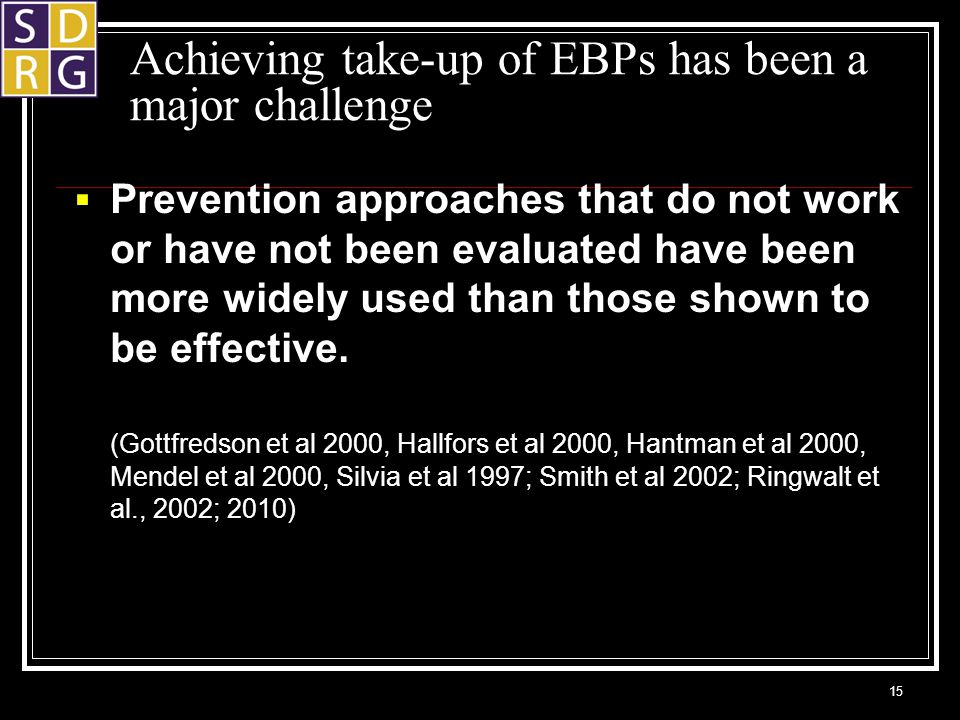Achieving take-up of EBPs has been a major challenge  Prevention approaches that do not work or have not been evaluated have been more widely used than those shown to be effective.