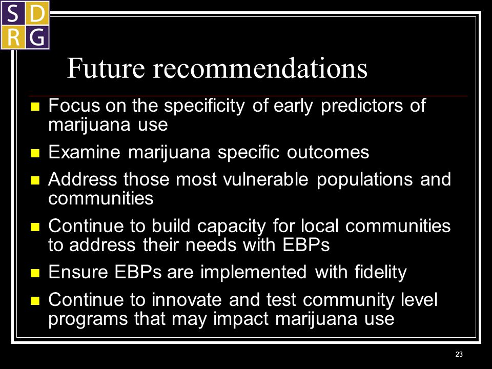 Future recommendations Focus on the specificity of early predictors of marijuana use Examine marijuana specific outcomes Address those most vulnerable populations and communities Continue to build capacity for local communities to address their needs with EBPs Ensure EBPs are implemented with fidelity Continue to innovate and test community level programs that may impact marijuana use 23