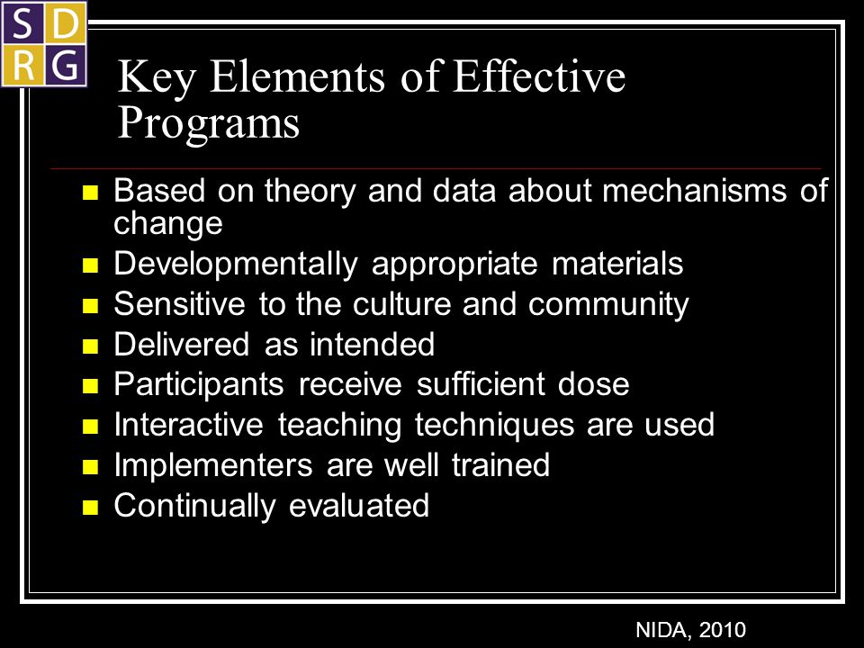Key Elements of Effective Programs Based on theory and data about mechanisms of change Developmentally appropriate materials Sensitive to the culture and community Delivered as intended Participants receive sufficient dose Interactive teaching techniques are used Implementers are well trained Continually evaluated NIDA, 2010