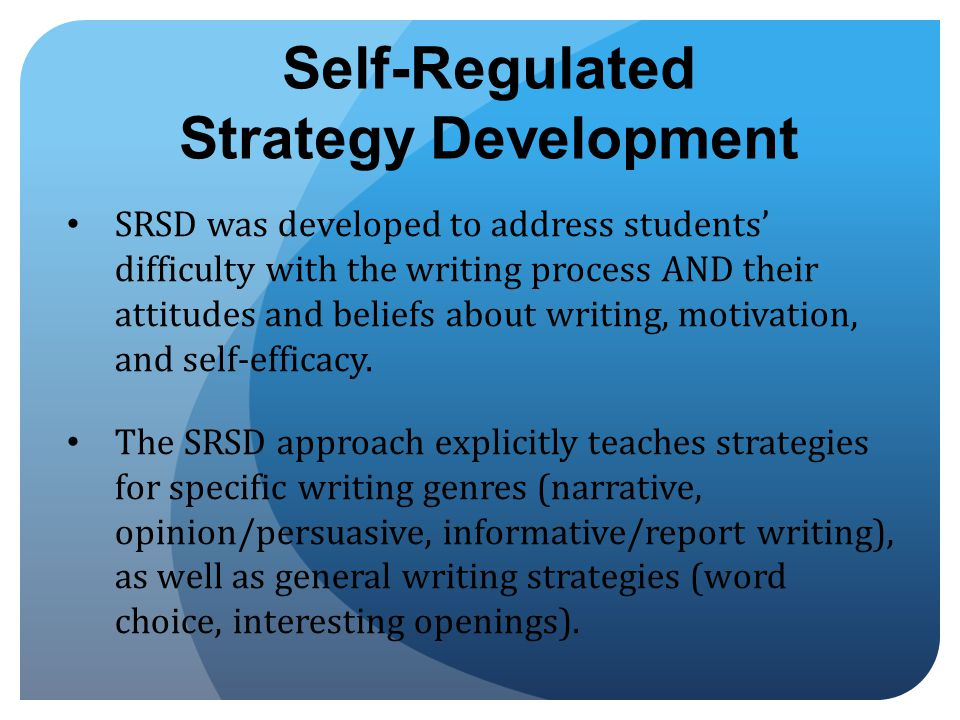 Self-Regulated Strategy Development SRSD was developed to address students' difficulty with the writing process AND their attitudes and beliefs about