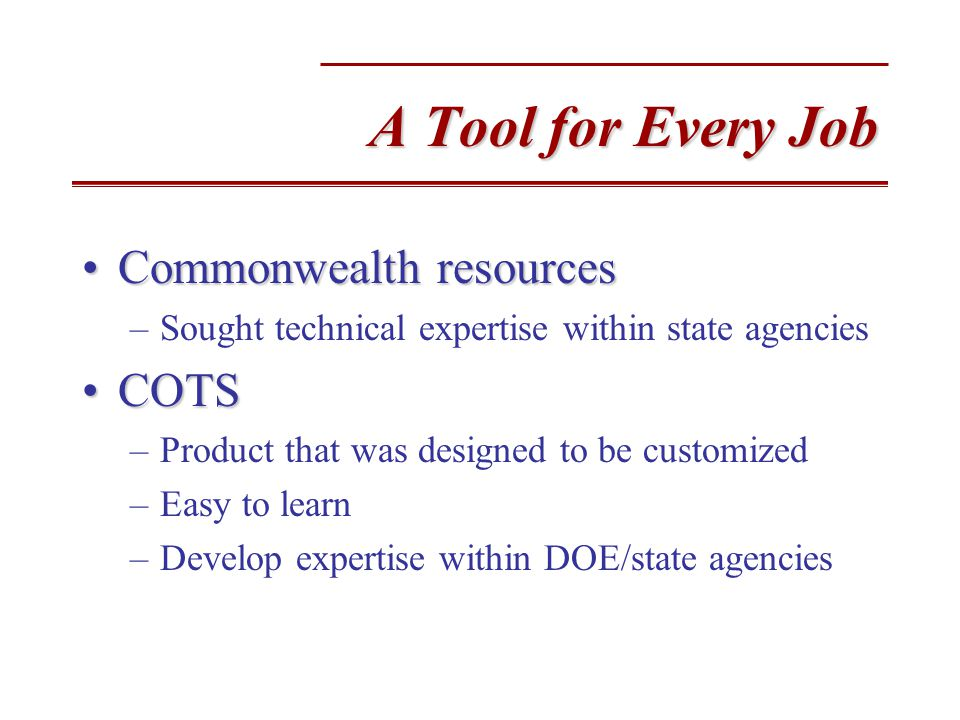 A Tool for Every Job Commonwealth resourcesCommonwealth resources –Sought technical expertise within state agencies COTSCOTS –Product that was designed to be customized –Easy to learn –Develop expertise within DOE/state agencies