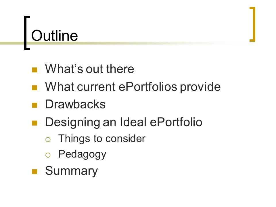 Outline What's out there What current ePortfolios provide Drawbacks Designing an Ideal ePortfolio  Things to consider  Pedagogy Summary