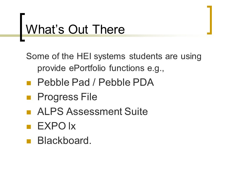 What's Out There Some of the HEI systems students are using provide ePortfolio functions e.g., Pebble Pad / Pebble PDA Progress File ALPS Assessment Suite EXPO lx Blackboard.
