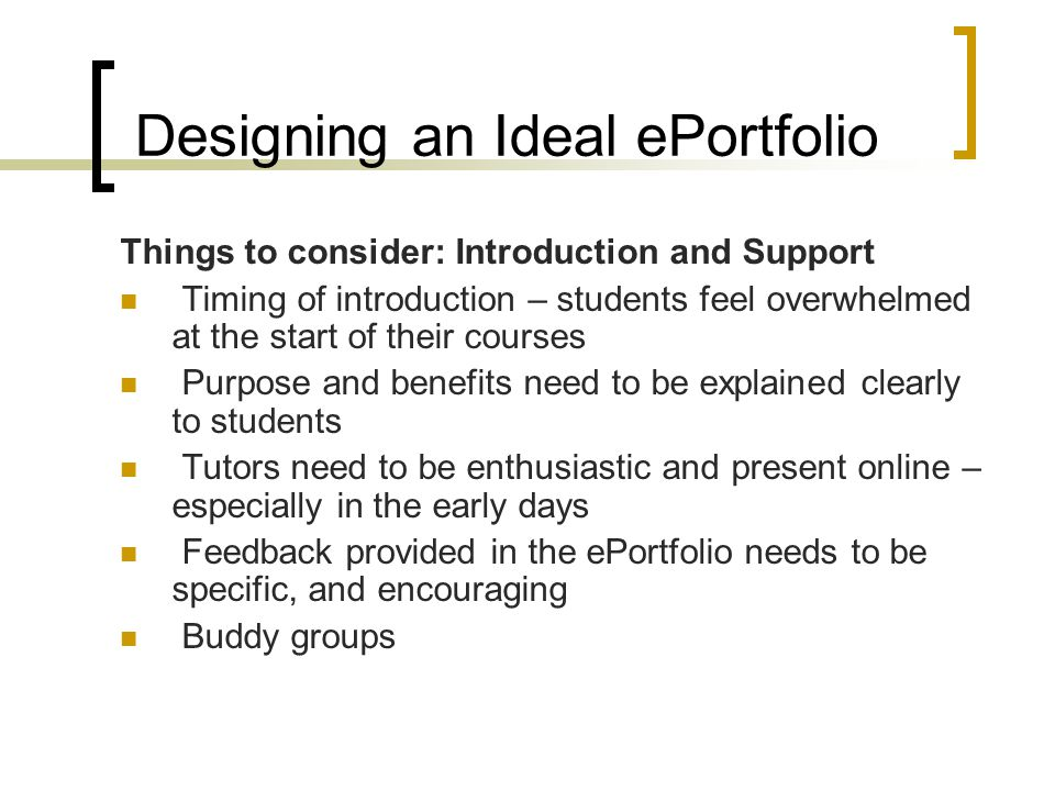 Designing an Ideal ePortfolio Things to consider: Introduction and Support Timing of introduction – students feel overwhelmed at the start of their courses Purpose and benefits need to be explained clearly to students Tutors need to be enthusiastic and present online – especially in the early days Feedback provided in the ePortfolio needs to be specific, and encouraging Buddy groups