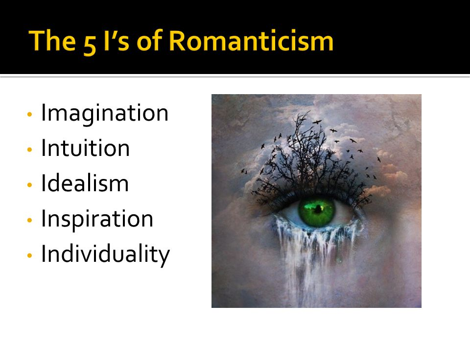 The 5 I's of Romanticism: Imagination Intuition Idealism Inspiration Individuality