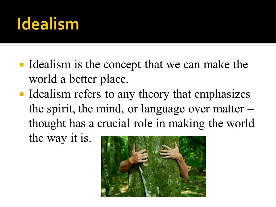  Idealism is the concept that we can make the world a better place.  Idealism refers to any theory that emphasizes the spirit, the mind, or language