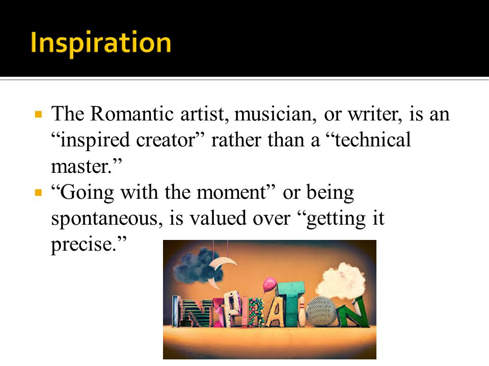 " The Romantic artist, musician, or writer, is an ""inspired creator"" rather than a ""technical master.""  ""Going with the moment"" or being spontaneous,"