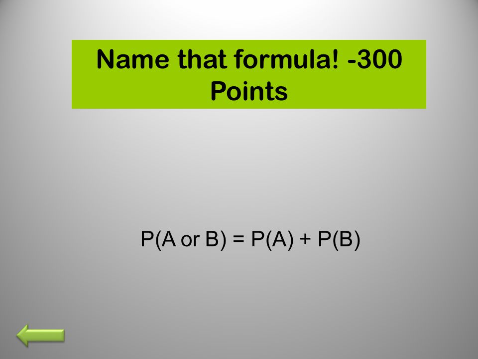 Name that formula! -300 Points P(A or B) = P(A) + P(B)