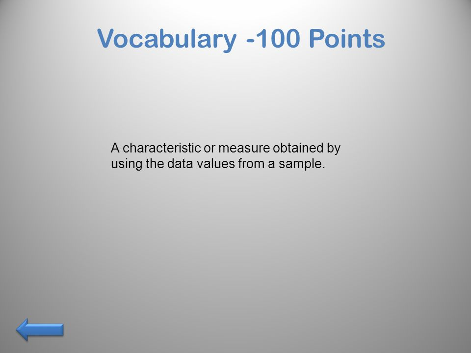 Vocabulary -100 Points A characteristic or measure obtained by using the data values from a sample.