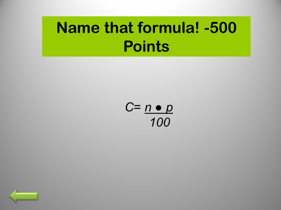 Name that formula! -500 Points C= n ● p 100